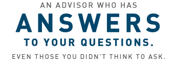 An advisor who has ANSWERS to your questions. Even those you didn't think to ask.